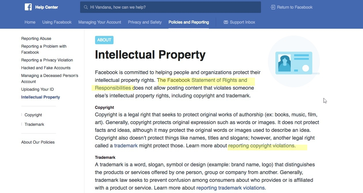 Intellectual Property In the Intellectual Property section of Facebook, you will see that Facebook is committed to helping you with protecting intellectual property rights.This is all in accordance with the Facebook Statement of Rights and Responsibilities which does not allow posting content that violates someone else's intellectual property rights, including copyright and trademark.