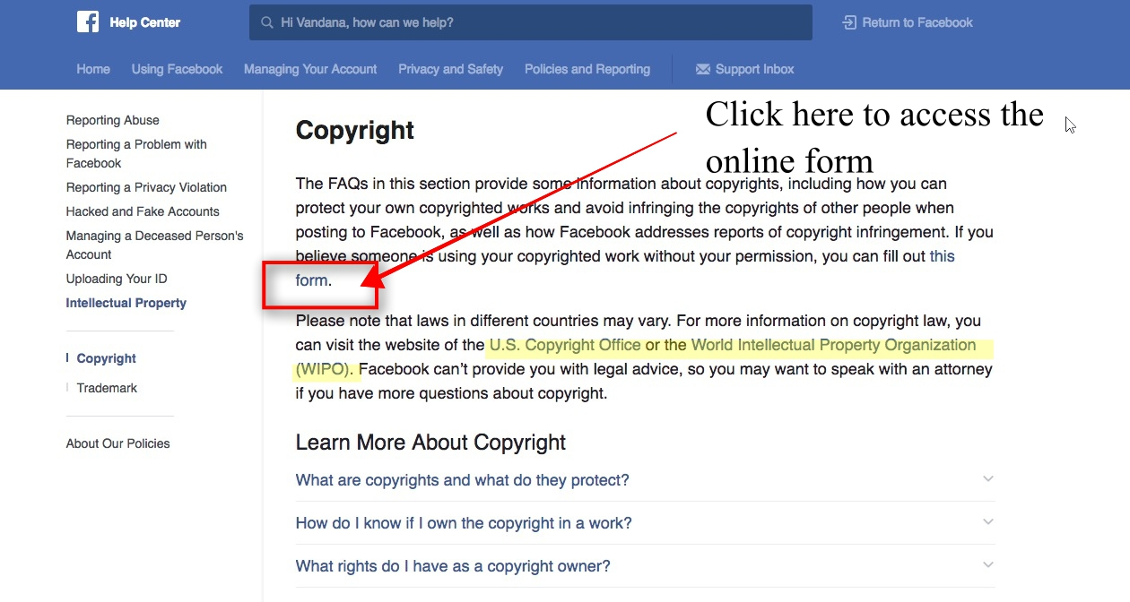 Copyright Help Center Once you are in the Copyright Help Center of Facebook, you will see that there are a number of FAQs about copyright.This can help you determine whether the posting is an actual violation of copyright.Facebook answer's questions like: - What are copyrights and what do they protect?- How do I know if I own the copyright in a work?- What rights do I have as a copyright owner?- How long does copyright protection last?- What's the difference between copyright and trademark?And other question relating to copyright and posting content on Facebook. There are also links to the US Copyright Office or the World Intellectual Property Organization to get more information.